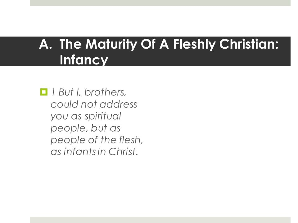 A.The Maturity Of A Fleshly Christian: Infancy  1 But I, brothers, could not address you as spiritual people, but as people of the flesh, as infants in Christ.