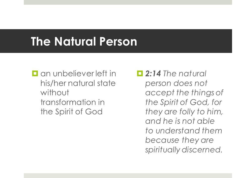The Natural Person  an unbeliever left in his/her natural state without transformation in the Spirit of God  2:14 The natural person does not accept the things of the Spirit of God, for they are folly to him, and he is not able to understand them because they are spiritually discerned.
