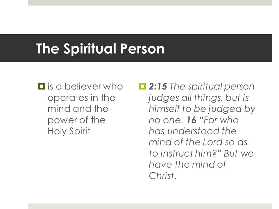 The Spiritual Person  is a believer who operates in the mind and the power of the Holy Spirit  2:15 The spiritual person judges all things, but is himself to be judged by no one.