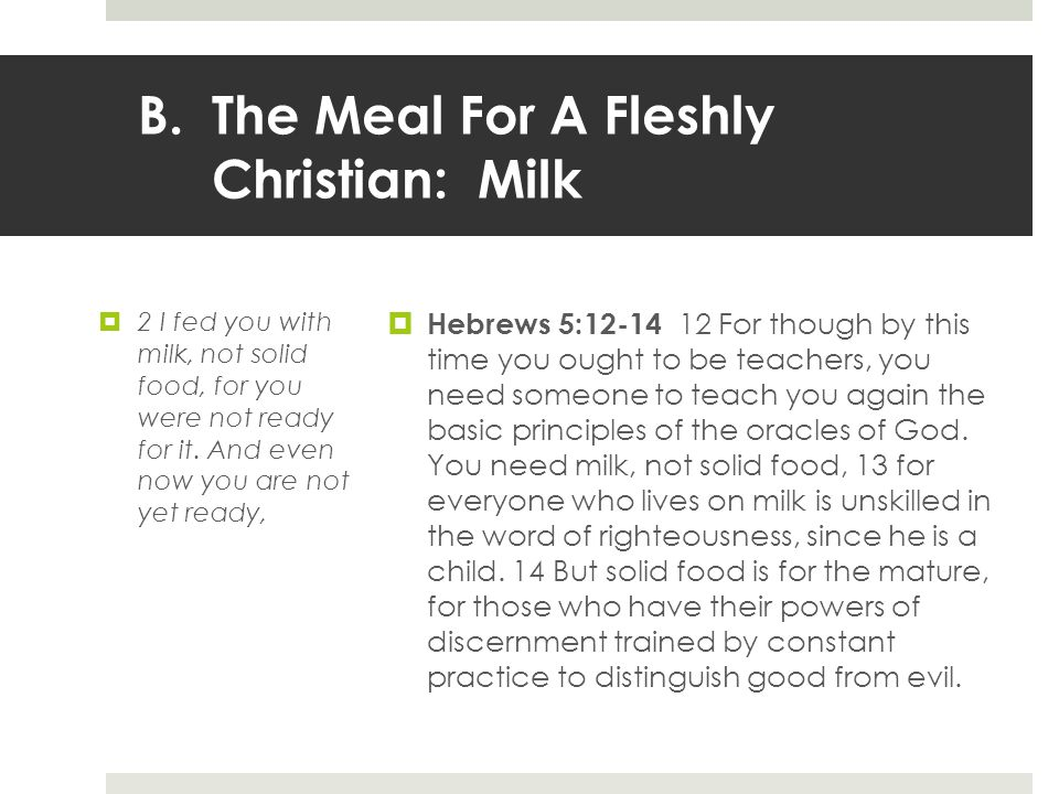 B.The Meal For A Fleshly Christian: Milk  2 I fed you with milk, not solid food, for you were not ready for it.