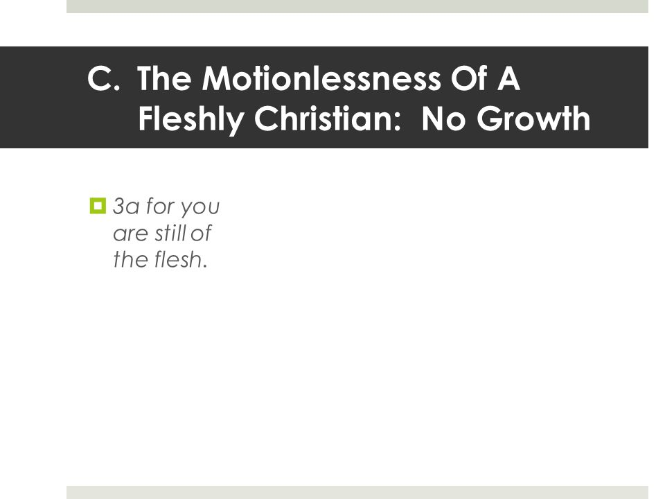 C.The Motionlessness Of A Fleshly Christian: No Growth  3a for you are still of the flesh.