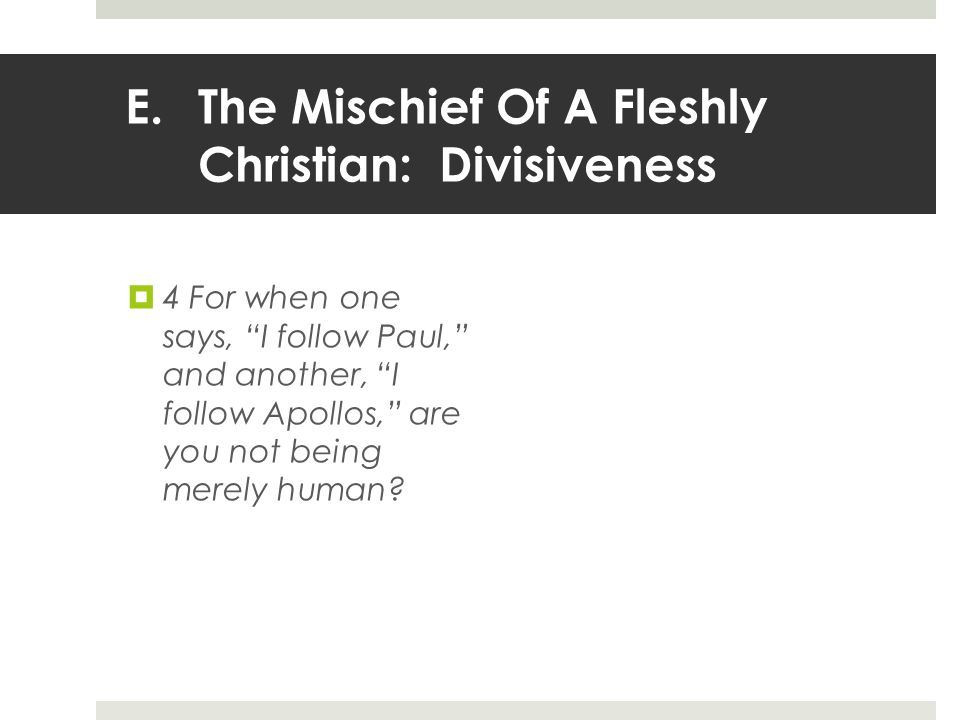 E.The Mischief Of A Fleshly Christian: Divisiveness  4 For when one says, I follow Paul, and another, I follow Apollos, are you not being merely human