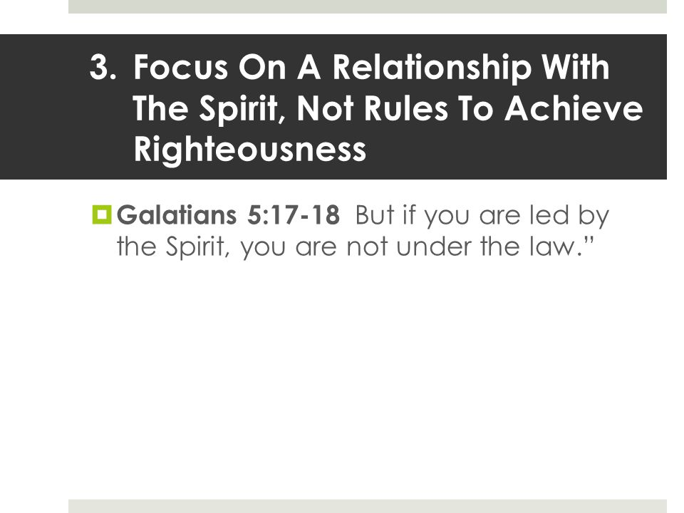 3.Focus On A Relationship With The Spirit, Not Rules To Achieve Righteousness  Galatians 5:17-18 But if you are led by the Spirit, you are not under the law.