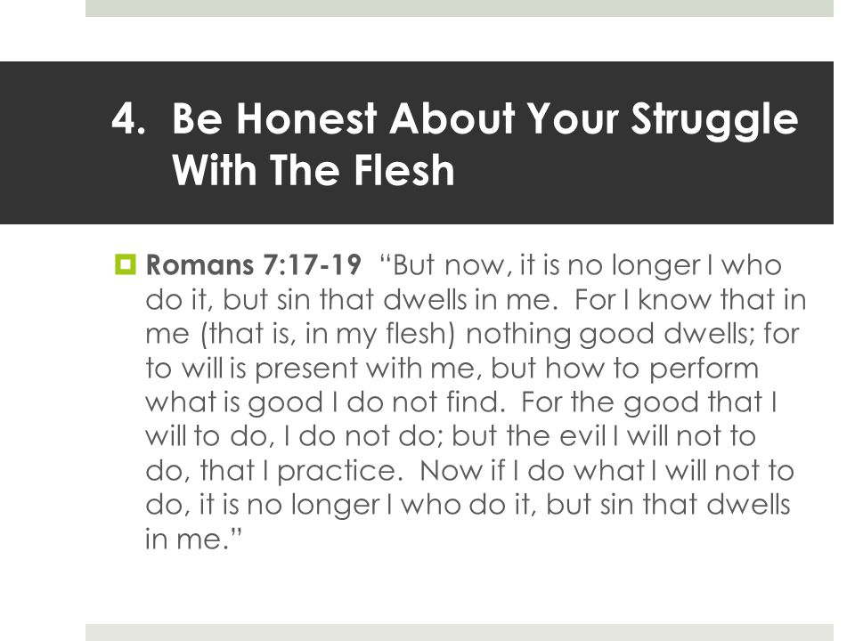4.Be Honest About Your Struggle With The Flesh  Romans 7:17-19 But now, it is no longer I who do it, but sin that dwells in me.