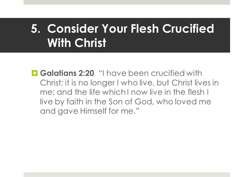 5.Consider Your Flesh Crucified With Christ  Galatians 2:20 I have been crucified with Christ; it is no longer I who live, but Christ lives in me; and the life which I now live in the flesh I live by faith in the Son of God, who loved me and gave Himself for me.
