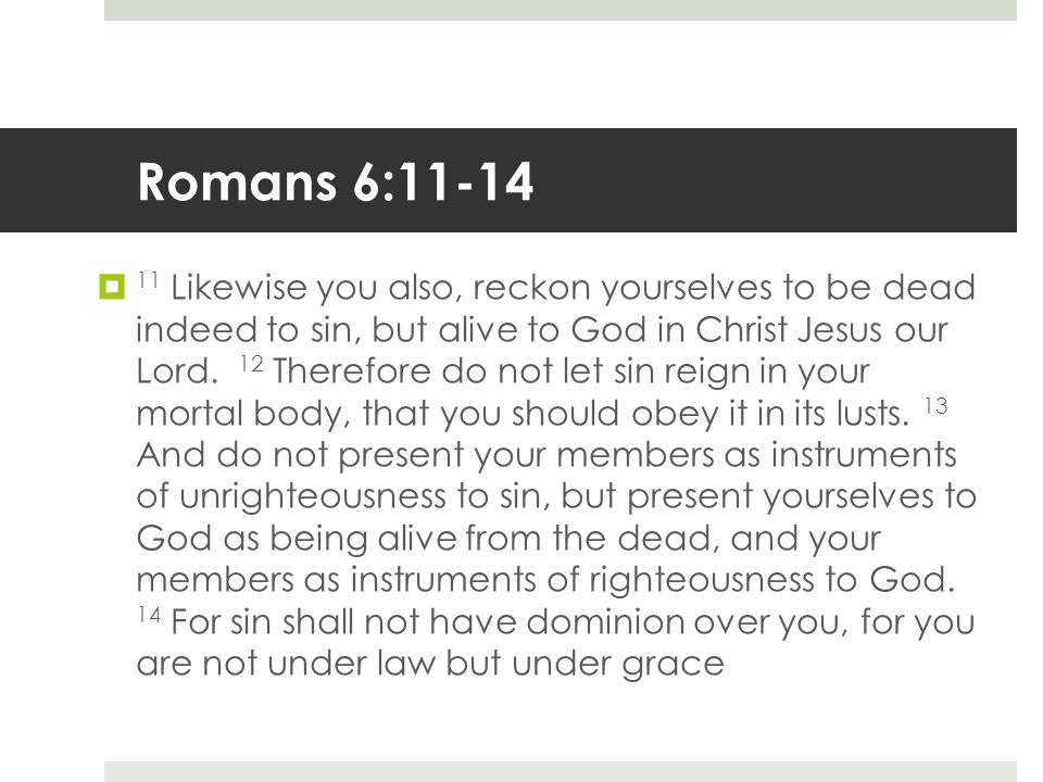 Romans 6:11-14  11 Likewise you also, reckon yourselves to be dead indeed to sin, but alive to God in Christ Jesus our Lord.
