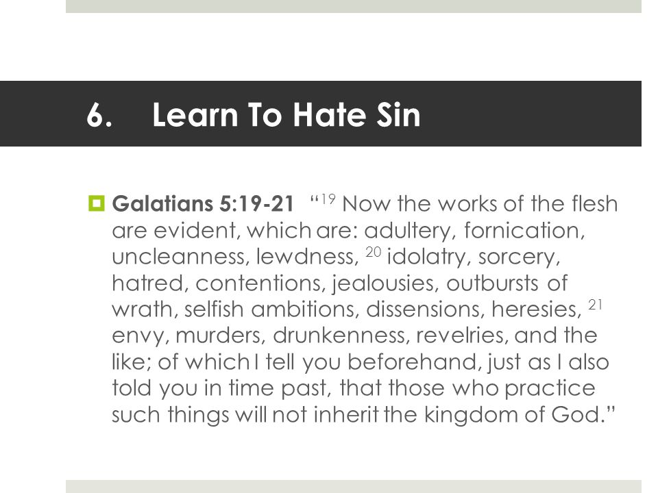 6.Learn To Hate Sin  Galatians 5:19-21 19 Now the works of the flesh are evident, which are: adultery, fornication, uncleanness, lewdness, 20 idolatry, sorcery, hatred, contentions, jealousies, outbursts of wrath, selfish ambitions, dissensions, heresies, 21 envy, murders, drunkenness, revelries, and the like; of which I tell you beforehand, just as I also told you in time past, that those who practice such things will not inherit the kingdom of God.