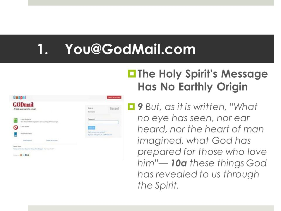 1.You@GodMail.com  The Holy Spirit's Message Has No Earthly Origin  9 But, as it is written, What no eye has seen, nor ear heard, nor the heart of man imagined, what God has prepared for those who love him — 10a these things God has revealed to us through the Spirit.