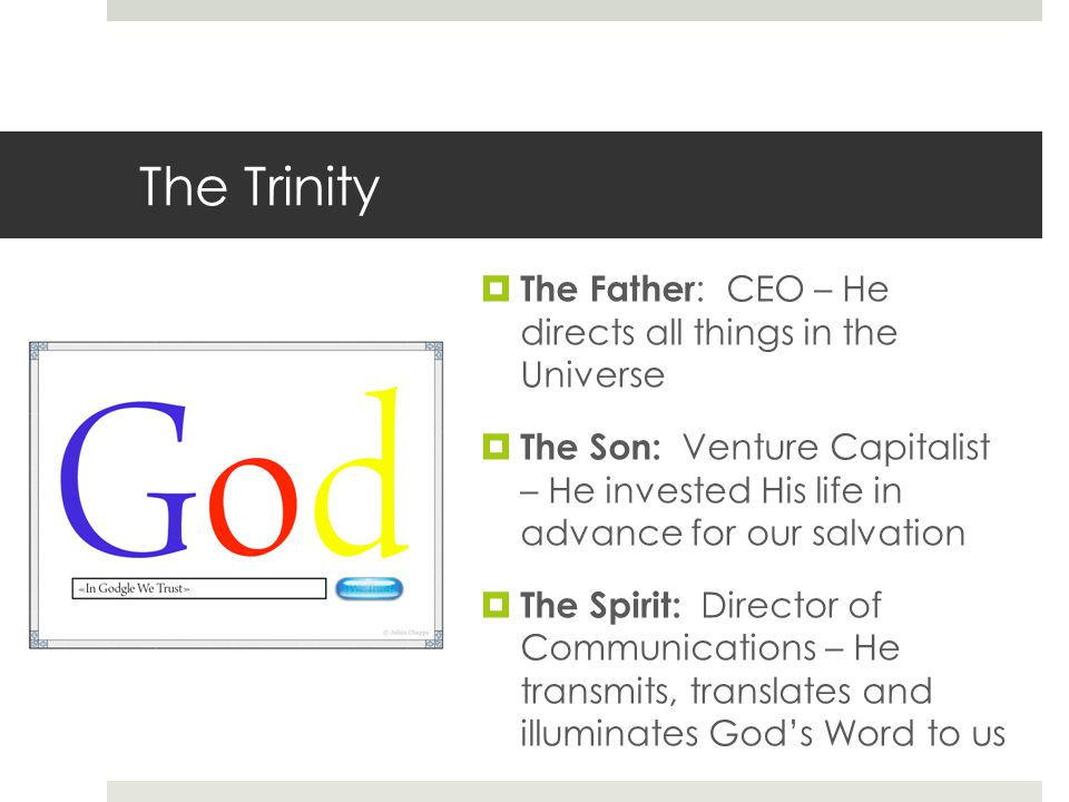 The Trinity  The Father : CEO – He directs all things in the Universe  The Son: Venture Capitalist – He invested His life in advance for our salvation  The Spirit: Director of Communications – He transmits, translates and illuminates God's Word to us