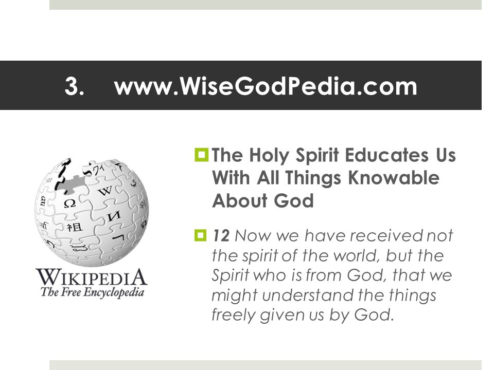 3.www.WiseGodPedia.com  The Holy Spirit Educates Us With All Things Knowable About God  12 Now we have received not the spirit of the world, but the Spirit who is from God, that we might understand the things freely given us by God.