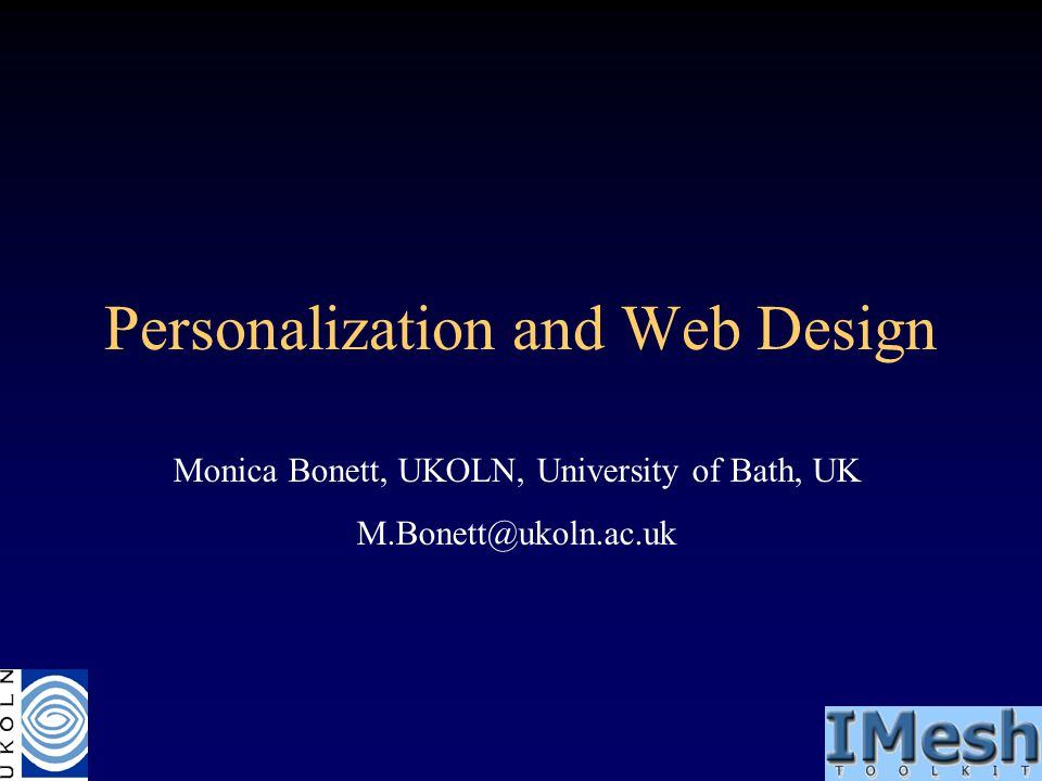 Personalization and Web Design Monica Bonett, UKOLN, University of Bath, UK M.Bonett@ukoln.ac.uk