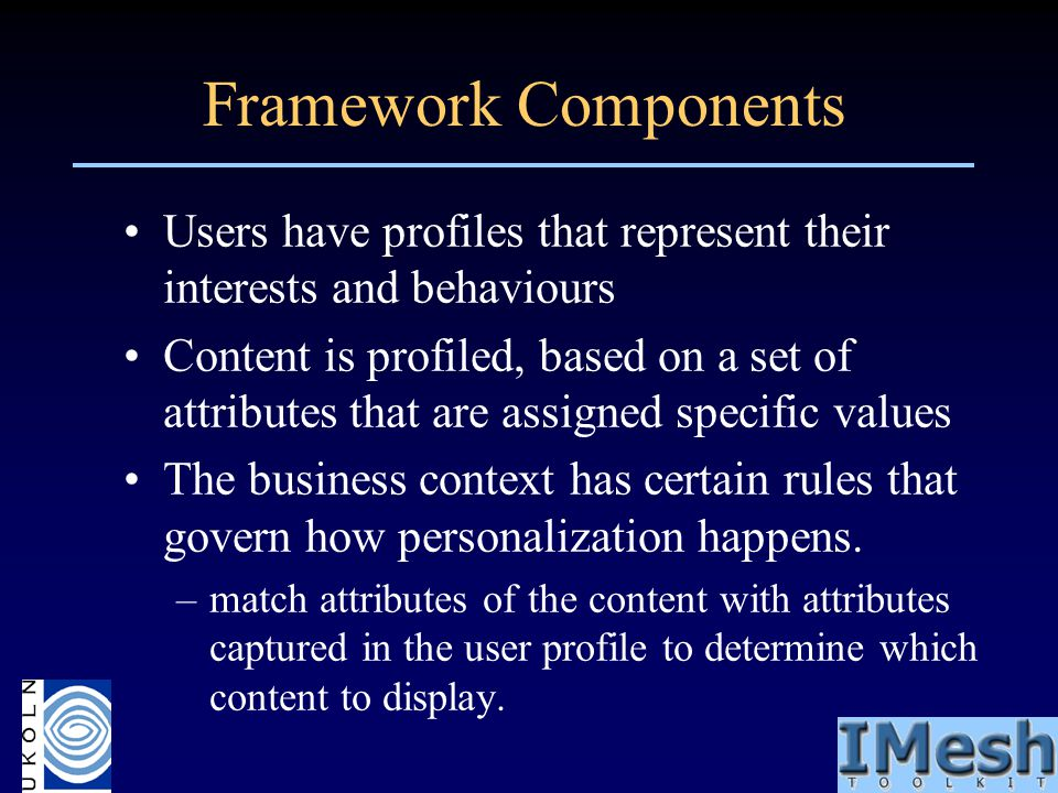 Framework Components Users have profiles that represent their interests and behaviours Content is profiled, based on a set of attributes that are assi