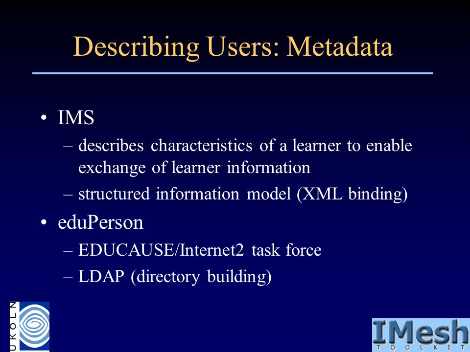Describing Users: Metadata IMS –describes characteristics of a learner to enable exchange of learner information –structured information model (XML bi
