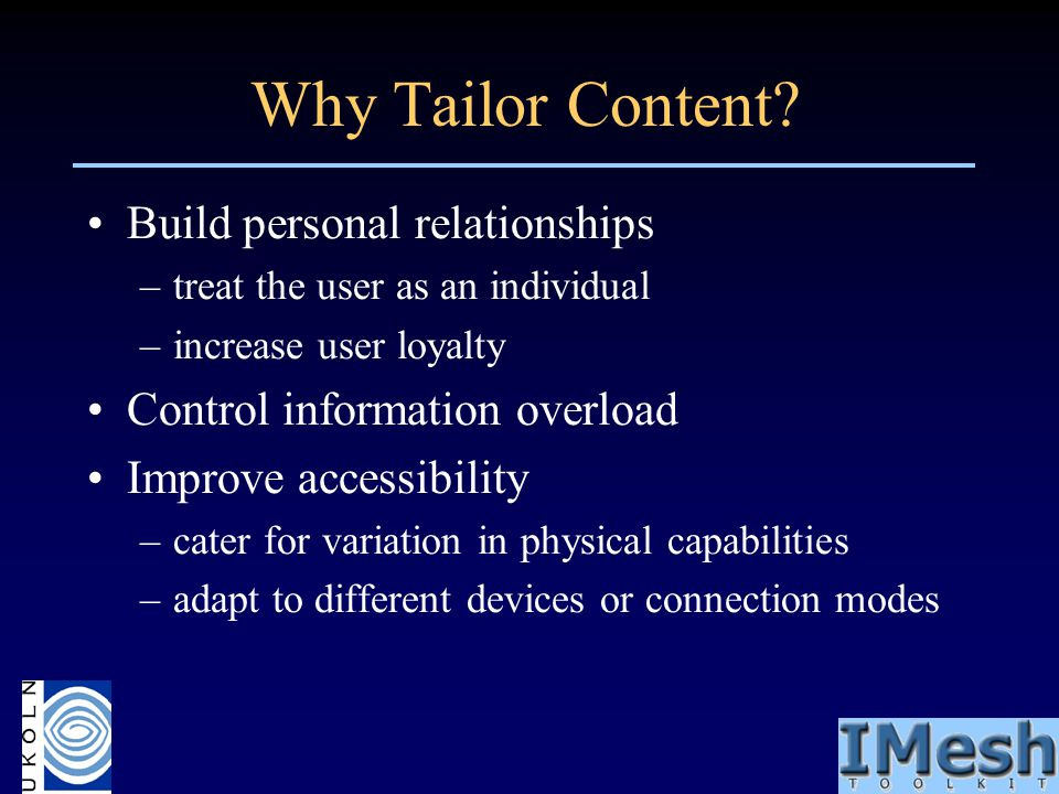 Why Tailor Content? Build personal relationships –treat the user as an individual –increase user loyalty Control information overload Improve accessib