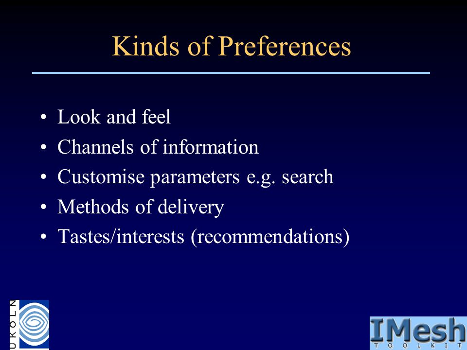 Kinds of Preferences Look and feel Channels of information Customise parameters e.g. search Methods of delivery Tastes/interests (recommendations)