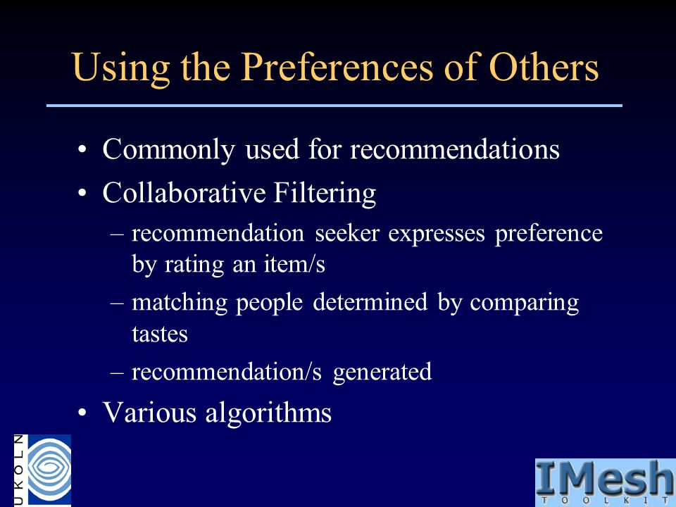 Using the Preferences of Others Commonly used for recommendations Collaborative Filtering –recommendation seeker expresses preference by rating an ite