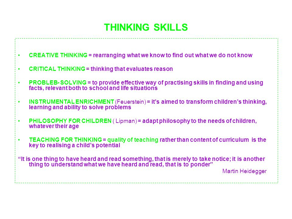 THINKING SKILLS CREATIVE THINKING = rearranging what we know to find out what we do not know CRITICAL THINKING = thinking that evaluates reason PROBLEB- SOLVING = to provide effective way of practising skills in finding and using facts, relevant both to school and life situations INSTRUMENTAL ENRICHMENT (Feuerstein) = it's aimed to transform children's thinking, learning and ability to solve problems PHILOSOPHY FOR CHILDREN ( Lipman) = adapt philosophy to the needs of children, whatever their age TEACHING FOR THINKING = quality of teaching rather than content of curriculum is the key to realising a child's potential It is one thing to have heard and read something, that is merely to take notice; it is another thing to understand what we have heard and read, that is to ponder Martin Heidegger