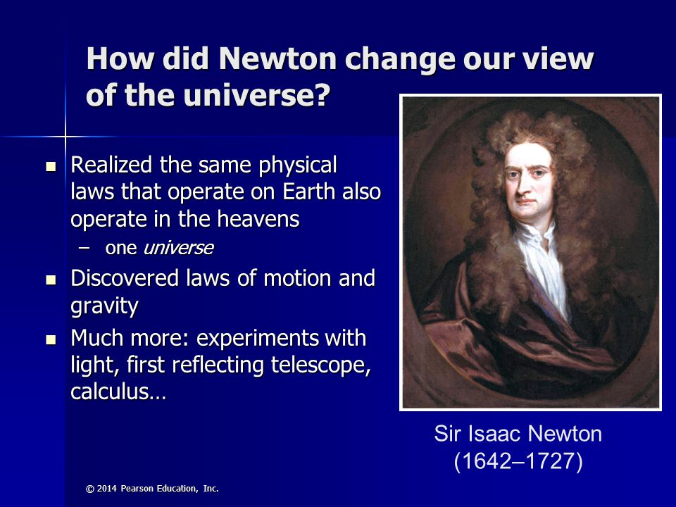 © 2014 Pearson Education, Inc. Sir Isaac Newton (1642–1727) How did Newton change our view of the universe? Realized the same physical laws that opera