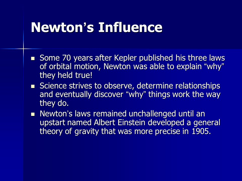 """Newton ' s Influence Some 70 years after Kepler published his three laws of orbital motion, Newton was able to explain """" why """" they held true! Some 70"""