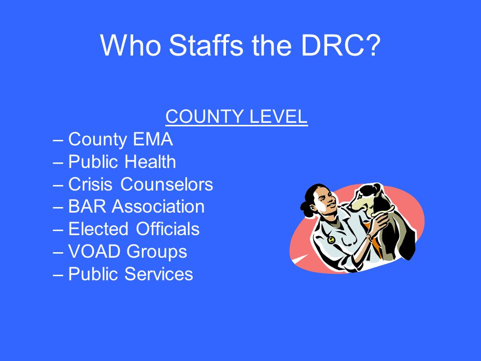Who Staffs the DRC? COUNTY LEVEL –County EMA –Public Health –Crisis Counselors –BAR Association –Elected Officials –VOAD Groups –Public Services