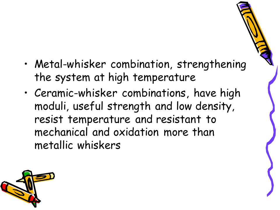 Metal-whisker combination, strengthening the system at high temperature Ceramic-whisker combinations, have high moduli, useful strength and low densit