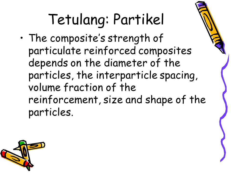 Tetulang: Partikel The composite's strength of particulate reinforced composites depends on the diameter of the particles, the interparticle spacing,