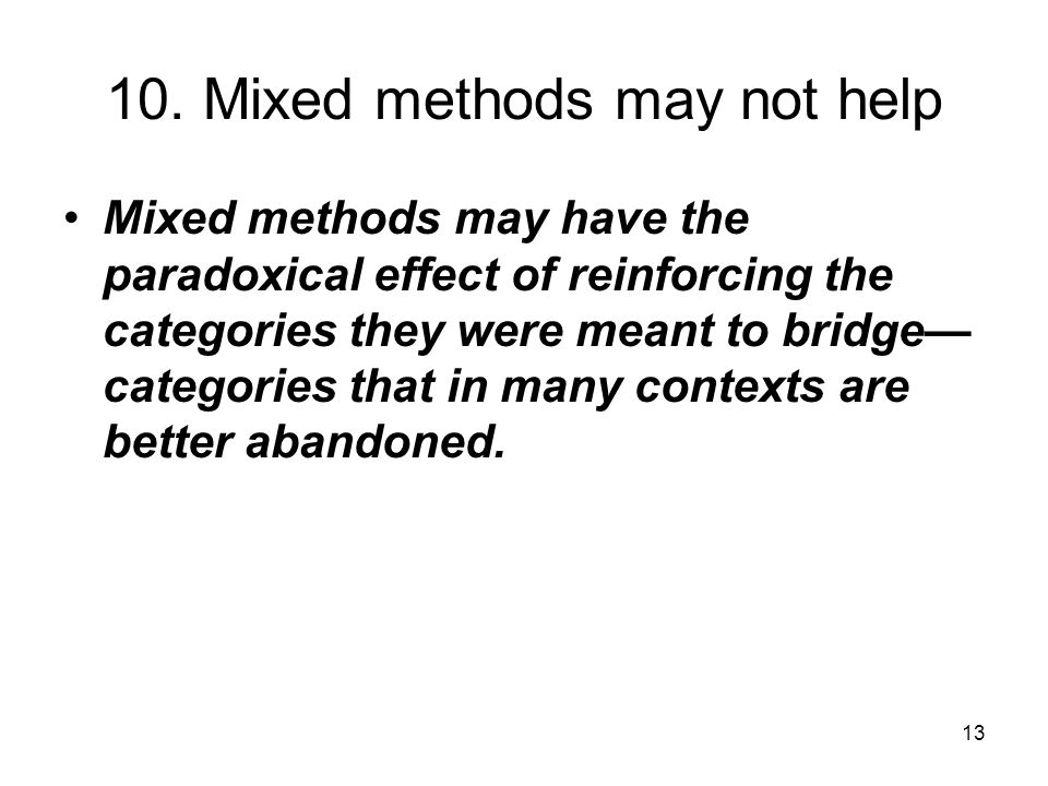 13 10. Mixed methods may not help Mixed methods may have the paradoxical effect of reinforcing the categories they were meant to bridge— categories th