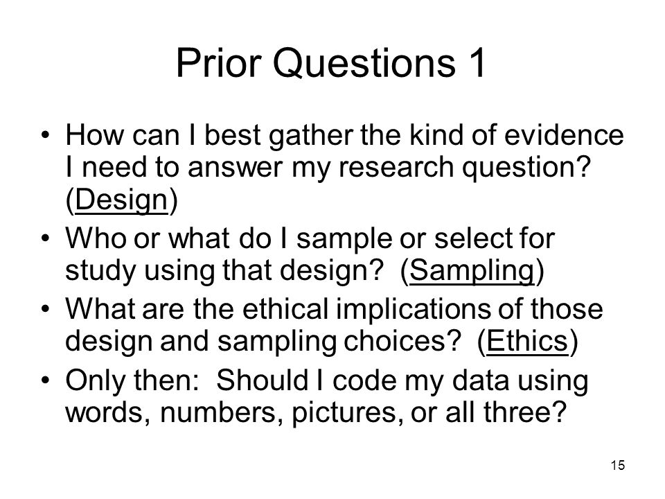 15 Prior Questions 1 How can I best gather the kind of evidence I need to answer my research question? (Design) Who or what do I sample or select for