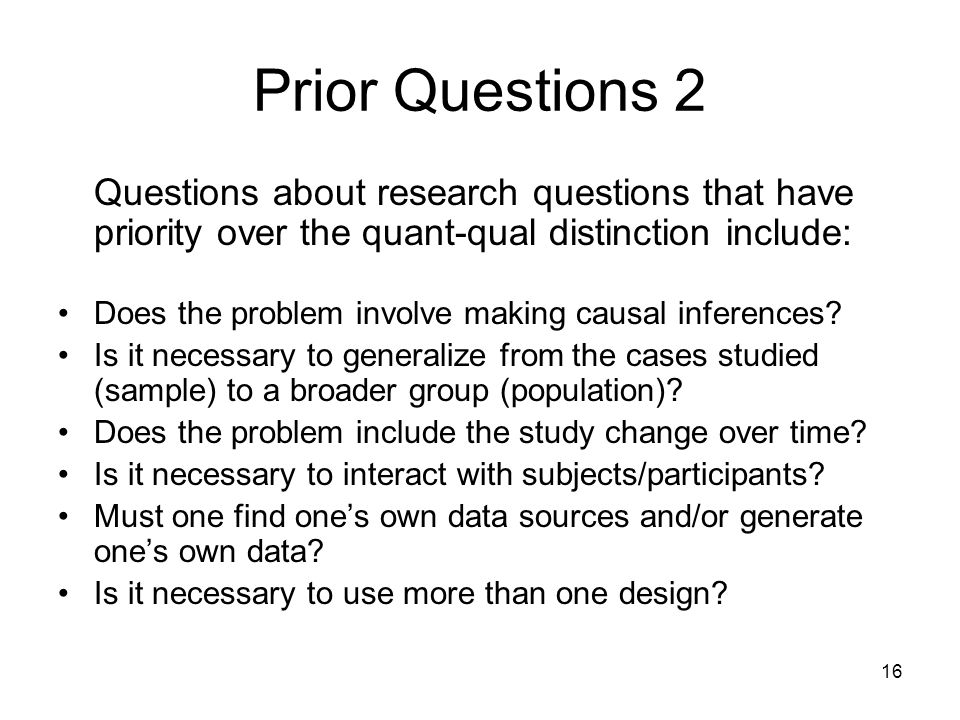 16 Prior Questions 2 Questions about research questions that have priority over the quant-qual distinction include: Does the problem involve making ca