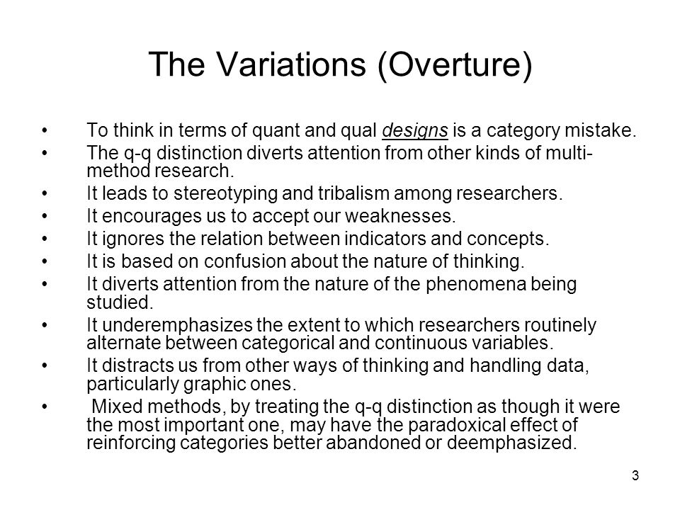 3 The Variations (Overture) To think in terms of quant and qual designs is a category mistake. The q-q distinction diverts attention from other kinds
