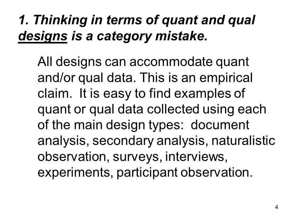 4 1. Thinking in terms of quant and qual designs is a category mistake. All designs can accommodate quant and/or qual data. This is an empirical claim