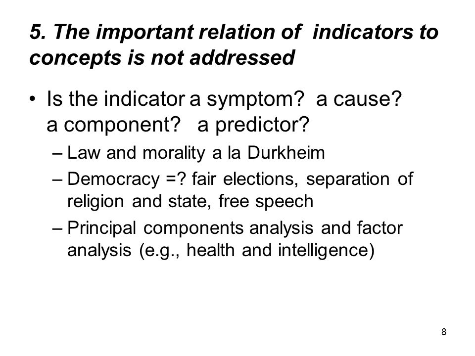 8 5. The important relation of indicators to concepts is not addressed Is the indicator a symptom? a cause? a component? a predictor? –Law and moralit