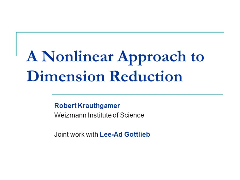 A Nonlinear Approach to Dimension Reduction Robert Krauthgamer Weizmann Institute of Science Joint work with Lee-Ad Gottlieb TexPoint fonts used in EMF.