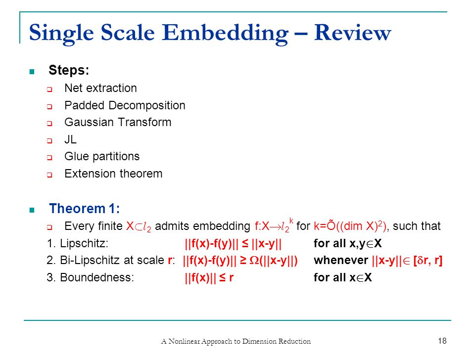 A Nonlinear Approach to Dimension Reduction 18 Single Scale Embedding – Review Steps:  Net extraction  Padded Decomposition  Gaussian Transform  JL  Glue partitions  Extension theorem Theorem 1:  Every finite X ½ l 2 admits embedding f:X  l 2 k for k=Õ((dim X) 2 ), such that 1.