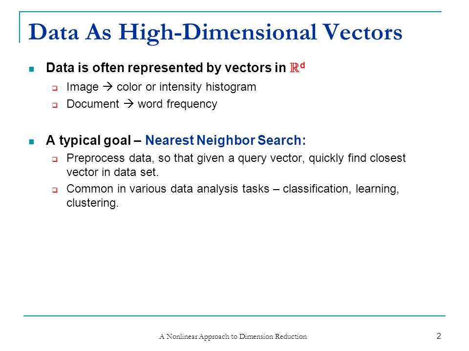 A Nonlinear Approach to Dimension Reduction 2 Data As High-Dimensional Vectors Data is often represented by vectors in R d  Image  color or intensity histogram  Document  word frequency A typical goal – Nearest Neighbor Search:  Preprocess data, so that given a query vector, quickly find closest vector in data set.
