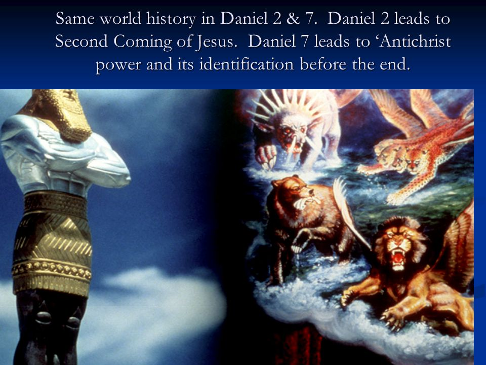 11BT Same world history in Daniel 2 & 7. Daniel 2 leads to Second Coming of Jesus. Daniel 7 leads to 'Antichrist power and its identification before t