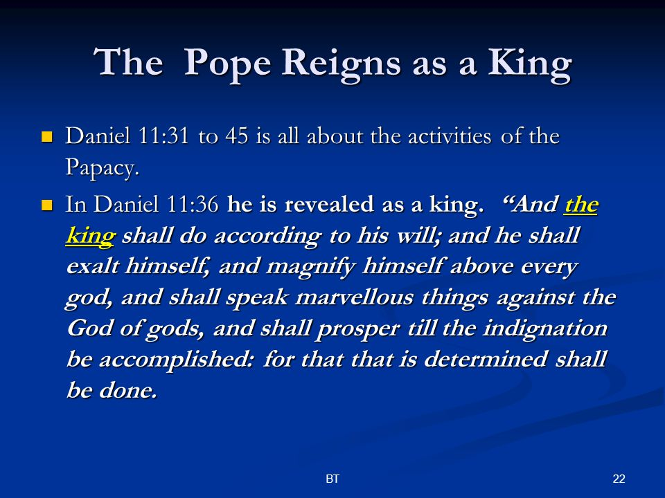 22BT The Pope Reigns as a King Daniel 11:31 to 45 is all about the activities of the Papacy.