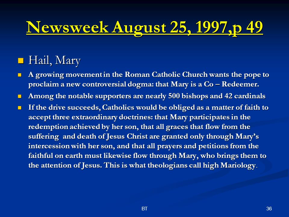 36BT Newsweek August 25, 1997,p 49 Hail, Mary Hail, Mary A growing movement in the Roman Catholic Church wants the pope to proclaim a new controversial dogma: that Mary is a Co – Redeemer.