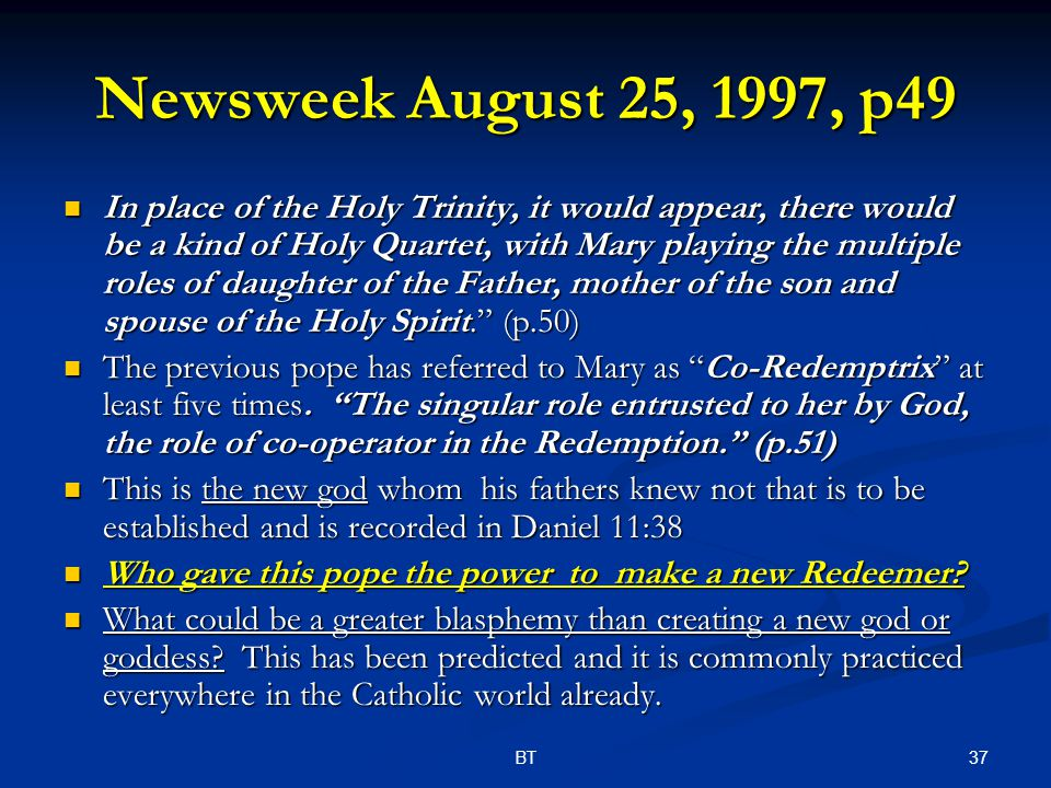 37BT Newsweek August 25, 1997, p49 In place of the Holy Trinity, it would appear, there would be a kind of Holy Quartet, with Mary playing the multiple roles of daughter of the Father, mother of the son and spouse of the Holy Spirit. (p.50) In place of the Holy Trinity, it would appear, there would be a kind of Holy Quartet, with Mary playing the multiple roles of daughter of the Father, mother of the son and spouse of the Holy Spirit. (p.50) The previous pope has referred to Mary as Co-Redemptrix at least five times.