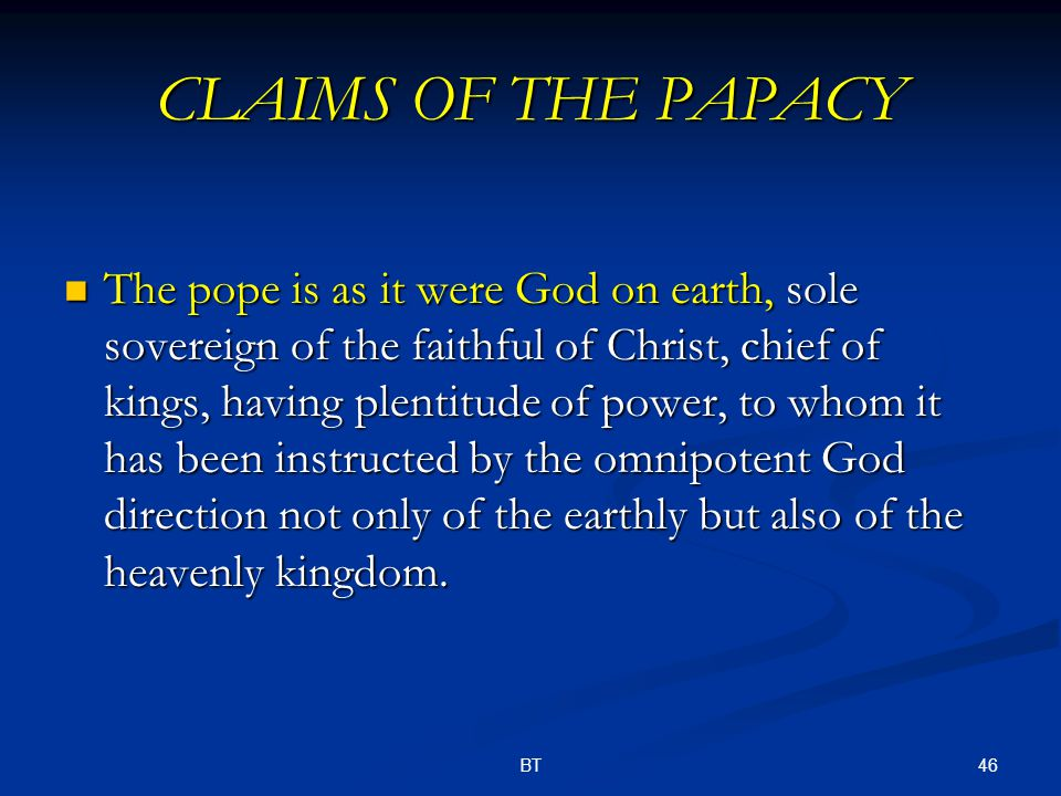 46BT CLAIMS OF THE PAPACY The pope is as it were God on earth, sole sovereign of the faithful of Christ, chief of kings, having plentitude of power, to whom it has been instructed by the omnipotent God direction not only of the earthly but also of the heavenly kingdom.