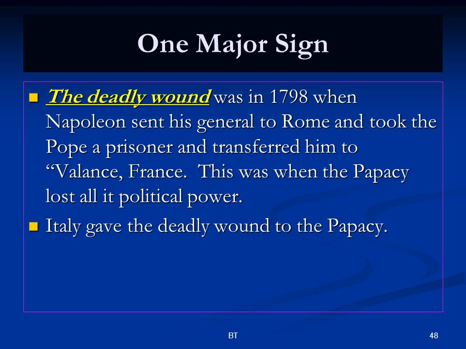 """48BT One Major Sign The deadly wound was in 1798 when Napoleon sent his general to Rome and took the Pope a prisoner and transferred him to """"Valance,"""