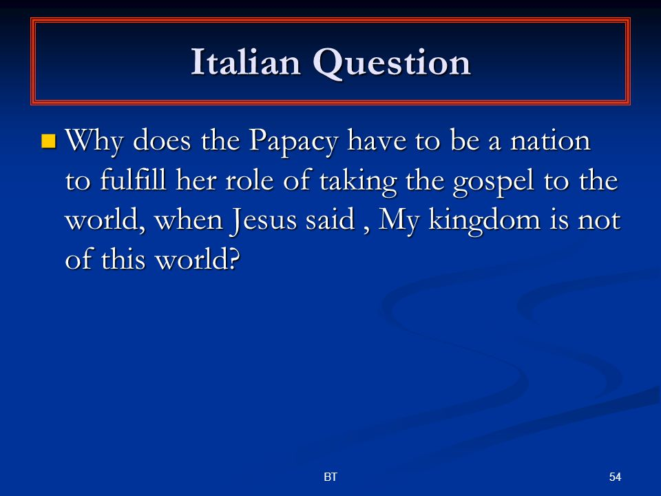 54BT Italian Question Why does the Papacy have to be a nation to fulfill her role of taking the gospel to the world, when Jesus said, My kingdom is not of this world.