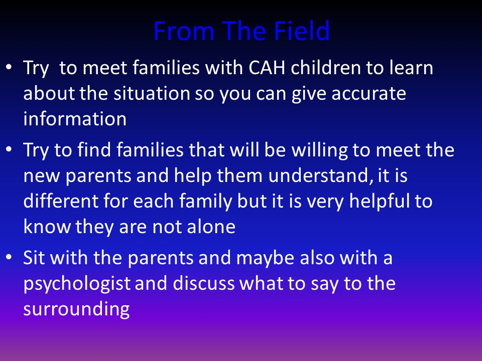 From The Field Try to meet families with CAH children to learn about the situation so you can give accurate information Try to find families that will be willing to meet the new parents and help them understand, it is different for each family but it is very helpful to know they are not alone Sit with the parents and maybe also with a psychologist and discuss what to say to the surrounding