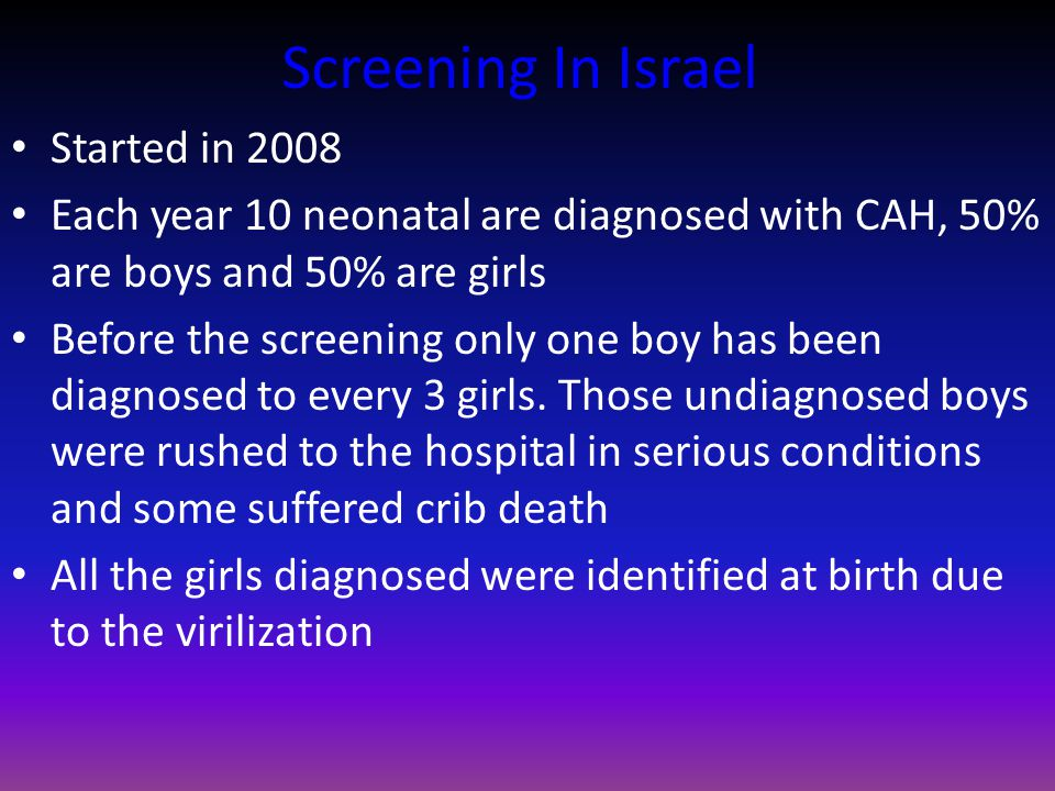 Screening In Israel Started in 2008 Each year 10 neonatal are diagnosed with CAH, 50% are boys and 50% are girls Before the screening only one boy has been diagnosed to every 3 girls.