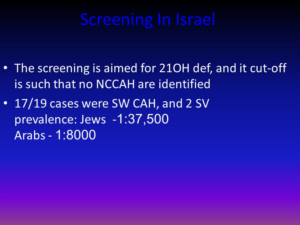 Screening In Israel The screening is aimed for 21OH def, and it cut-off is such that no NCCAH are identified 17/19 cases were SW CAH, and 2 SV prevalence: Jews -1:37,500 Arabs - 1:8000