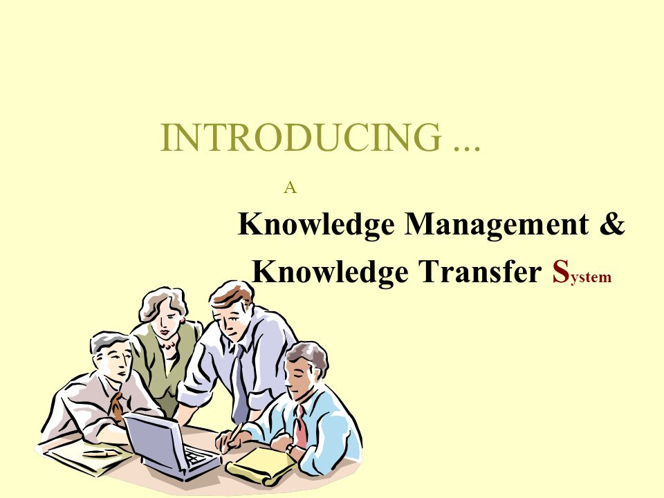 INTRODUCING... Knowledge Management & Knowledge Transfer S ystem A
