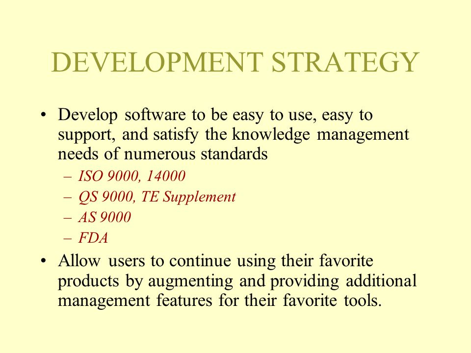 DEVELOPMENT STRATEGY Develop software to be easy to use, easy to support, and satisfy the knowledge management needs of numerous standards –ISO 9000, 14000 –QS 9000, TE Supplement –AS 9000 –FDA Allow users to continue using their favorite products by augmenting and providing additional management features for their favorite tools.