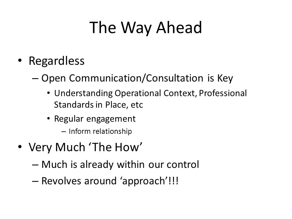 The Way Ahead Regardless – Open Communication/Consultation is Key Understanding Operational Context, Professional Standards in Place, etc Regular engagement – Inform relationship Very Much 'The How' – Much is already within our control – Revolves around 'approach'!!!