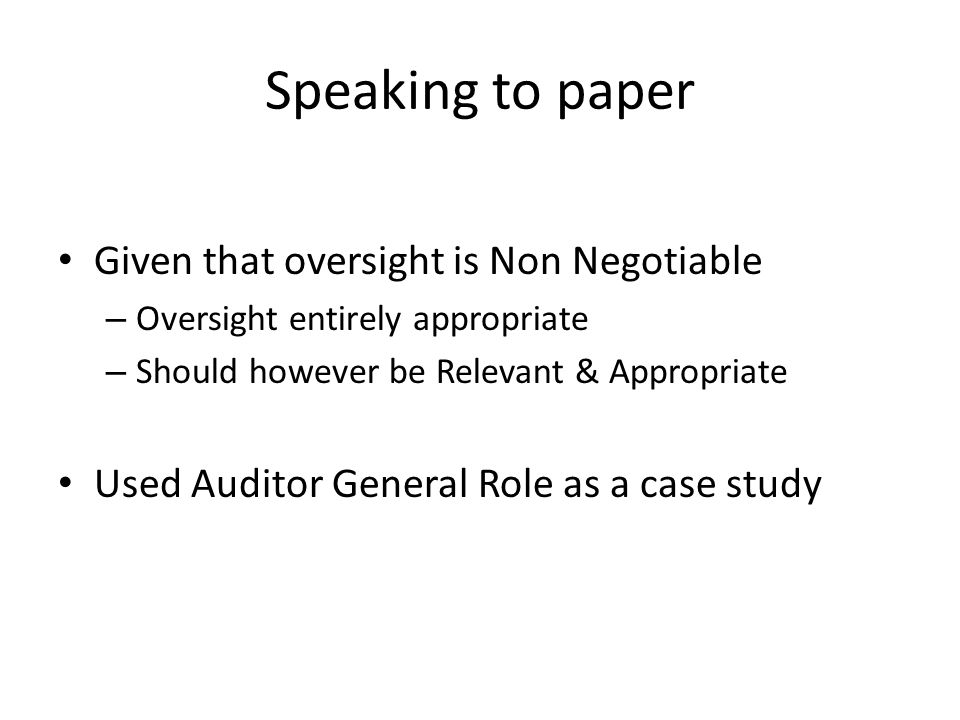 Speaking to paper Given that oversight is Non Negotiable – Oversight entirely appropriate – Should however be Relevant & Appropriate Used Auditor General Role as a case study