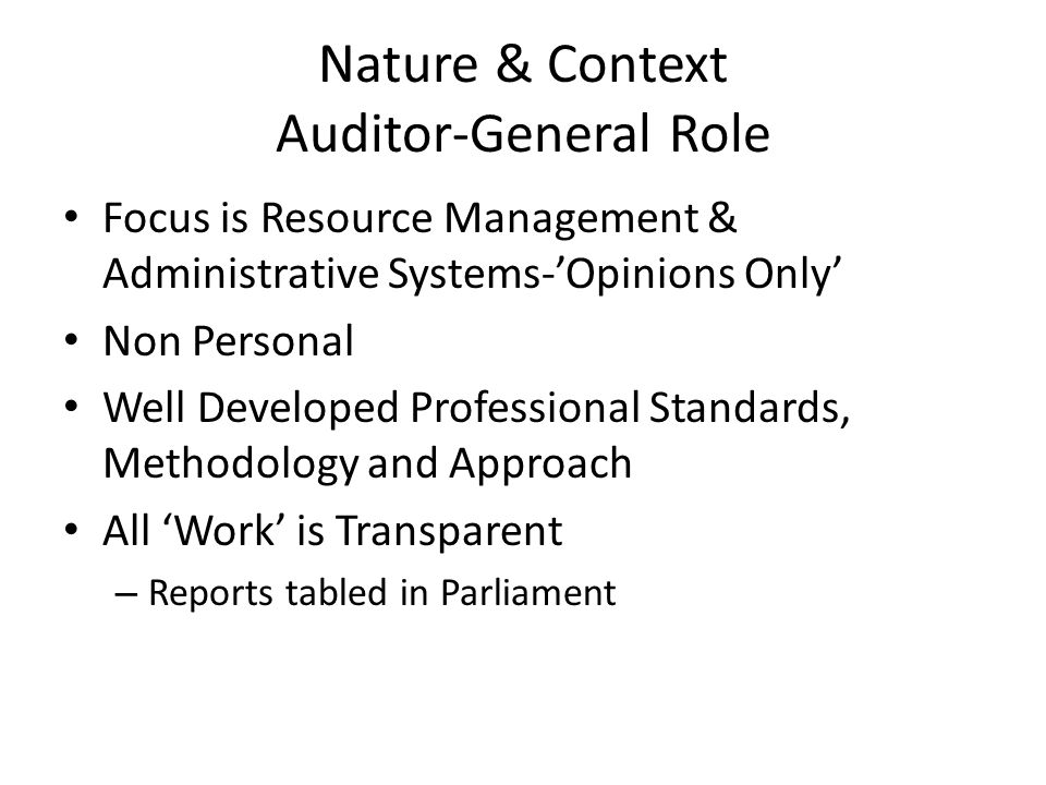 Nature & Context Auditor-General Role Focus is Resource Management & Administrative Systems-'Opinions Only' Non Personal Well Developed Professional Standards, Methodology and Approach All 'Work' is Transparent – Reports tabled in Parliament